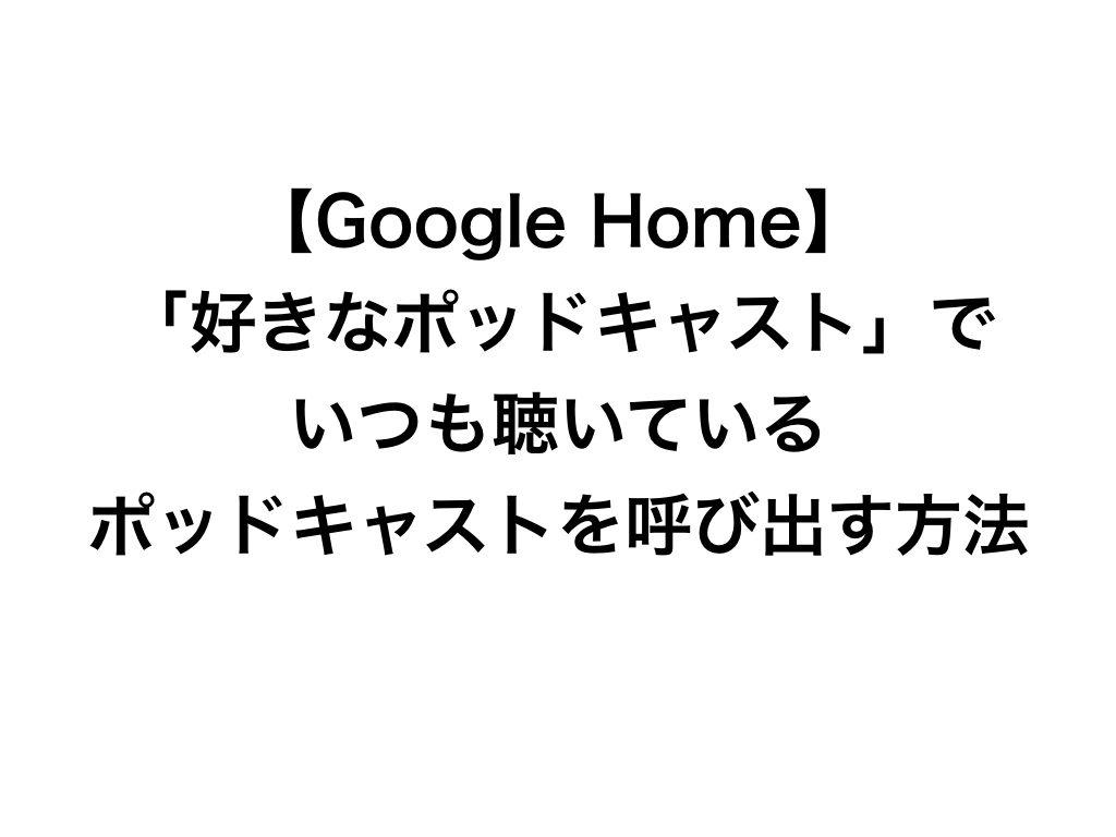 【Google Home】「好きなポッドキャスト」でいつも聴いているポッドキャストを呼び出す方法