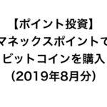 【ポイント投資】今月ゲットしたマネックスポイントでビットコインを購入(2019年8月分)
