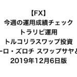 【FX】今週の運用成績チェック(トラリピ運用、トルコリラスワップ投資、ユーロ・ズロチ スワップサヤどり)2019年12月6日版